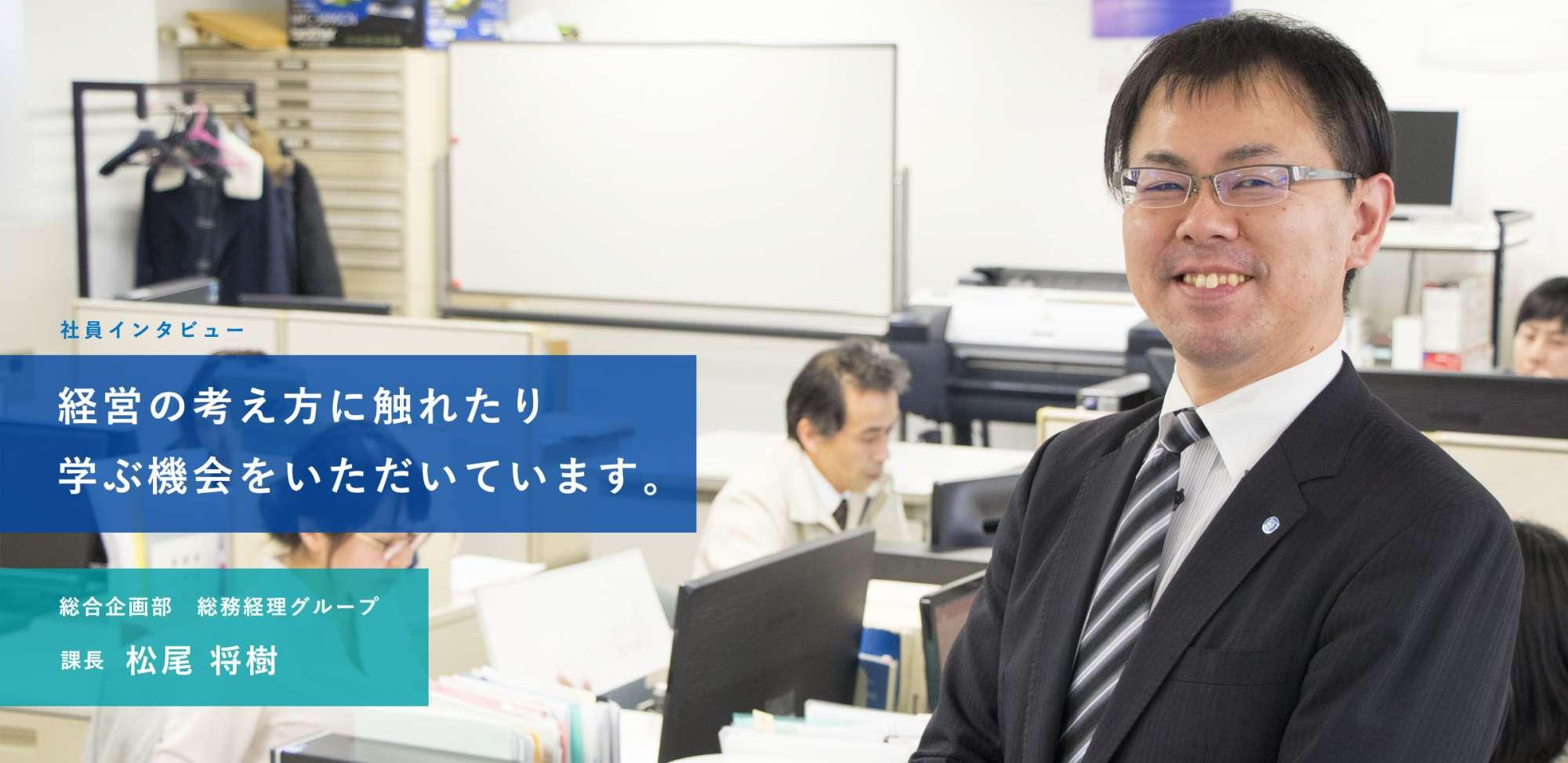 経営の考え方に触れたり学ぶ機会をいただいています。総合企画部 総務経理グループ課長 松尾 将樹