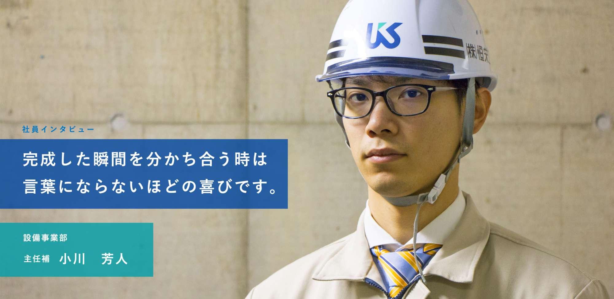 完成した瞬間を分かち合う時は言葉にならないほどの喜びです。設備事業部主任補 小川 芳人