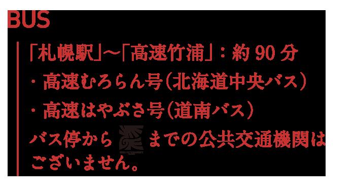 BUS:「札幌駅」~「高速竹浦」:約90分・高速むろらん号(北海道中央バス)・高速はやぶさ号(道南バス) バス停から飛生アートコミュニティーまでの公共交通機関はございません。