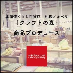 北海道くらし百貨店 札幌ノルベサ「クラフトの森」商品プロデュース - 叶多プランニング
