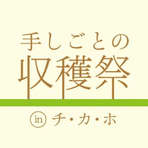 手しごとの収穫祭 in チ・カ・ホ