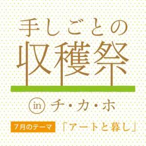手しごとの収穫祭 in チ・カ・ホ : 7月