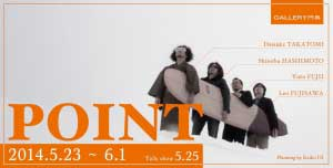POINT - POINT  2014.5.23~6.1  ギャラリー門馬ギャラリートーク 「つくり手の経営論」 5月25日(日)  13:00~14:30